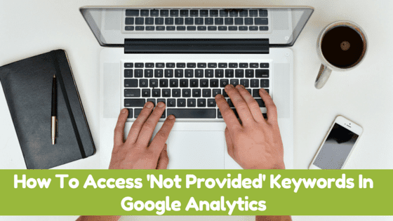 How To Access 'Not Provided' Keywords In Google Analytics